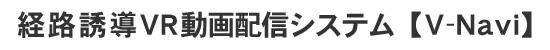 経路誘導VR動画配信システム【V-Navi】